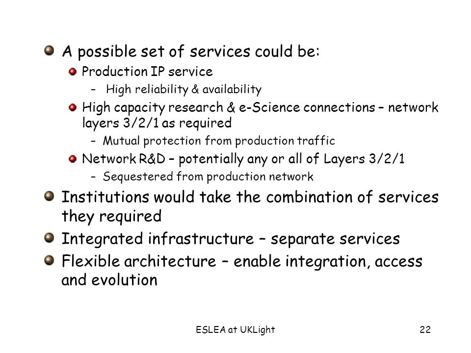 ESLEA at UKLight22 A possible set of services could be: Production IP service – High reliability & availability High capacity research & e-Science connections – network layers 3/2/1 as required –Mutual protection from production traffic Network R&D – potentially any or all of Layers 3/2/1 –Sequestered from production network Institutions would take the combination of services they required Integrated infrastructure – separate services Flexible architecture – enable integration, access and evolution