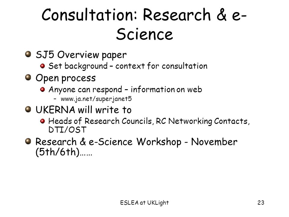 ESLEA at UKLight23 Consultation: Research & e- Science SJ5 Overview paper Set background – context for consultation Open process Anyone can respond – information on web –www.ja.net/superjanet5 UKERNA will write to Heads of Research Councils, RC Networking Contacts, DTI/OST Research & e-Science Workshop - November (5th/6th)……
