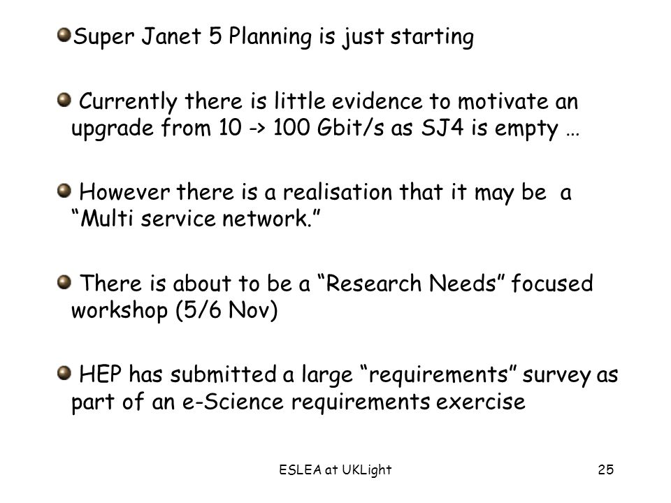 ESLEA at UKLight25 Super Janet 5 Planning is just starting Currently there is little evidence to motivate an upgrade from 10 -> 100 Gbit/s as SJ4 is empty … However there is a realisation that it may be a Multi service network.