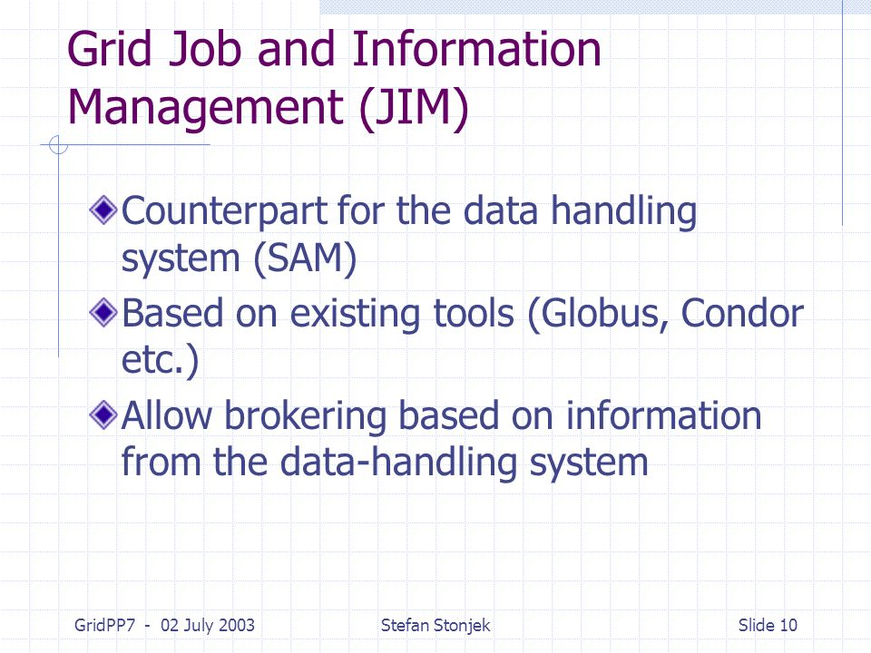 GridPP7 - 02 July 2003Stefan StonjekSlide 10 Grid Job and Information Management (JIM) Counterpart for the data handling system (SAM) Based on existin