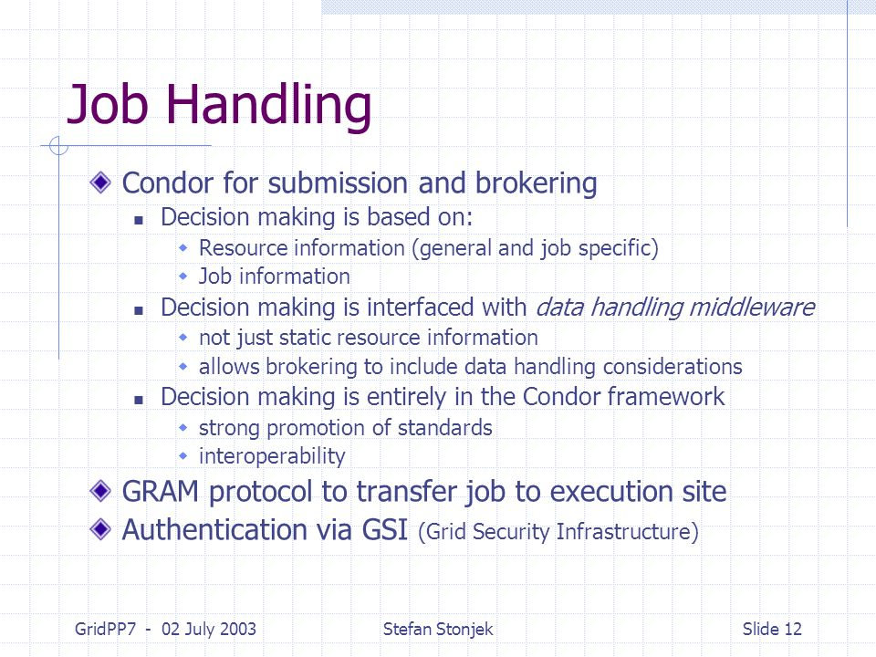 GridPP7 - 02 July 2003Stefan StonjekSlide 12 Job Handling Condor for submission and brokering Decision making is based on: Resource information (gener