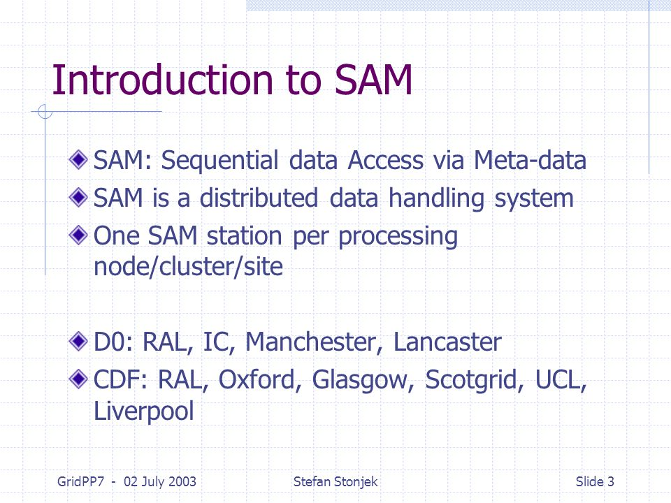 GridPP7 - 02 July 2003Stefan StonjekSlide 3 Introduction to SAM SAM: Sequential data Access via Meta-data SAM is a distributed data handling system One SAM station per processing node/cluster/site D0: RAL, IC, Manchester, Lancaster CDF: RAL, Oxford, Glasgow, Scotgrid, UCL, Liverpool