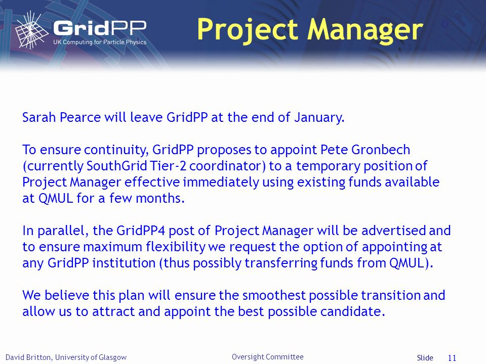 Slide Project Manager David Britton, University of Glasgow Oversight Committee 11 Sarah Pearce will leave GridPP at the end of January.