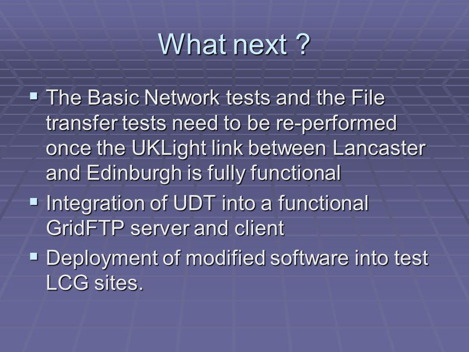 What next ? The Basic Network tests and the File transfer tests need to be re-performed once the UKLight link between Lancaster and Edinburgh is fully