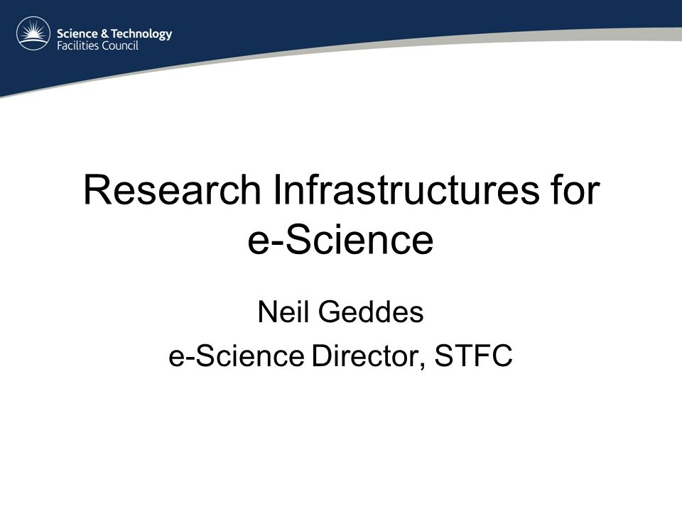 Research Infrastructures for e-Science Neil Geddes e-Science Director, STFC