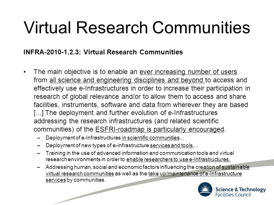 Virtual Research Communities INFRA-2010-1.2.3: Virtual Research Communities The main objective is to enable an ever increasing number of users from al