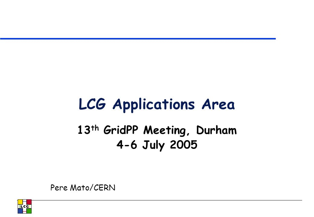 LCG Applications Area 13 th GridPP Meeting, Durham 4-6 July 2005 Pere Mato/CERN