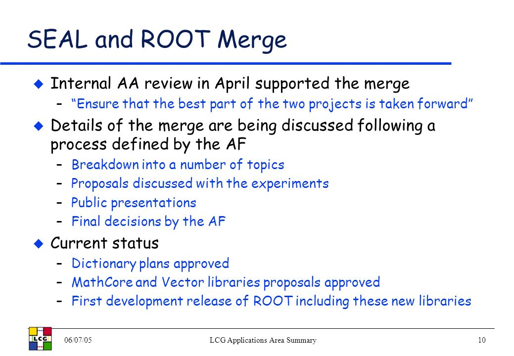 06/07/05LCG Applications Area Summary10 SEAL and ROOT Merge Internal AA review in April supported the merge –Ensure that the best part of the two projects is taken forward Details of the merge are being discussed following a process defined by the AF –Breakdown into a number of topics –Proposals discussed with the experiments –Public presentations –Final decisions by the AF Current status –Dictionary plans approved –MathCore and Vector libraries proposals approved –First development release of ROOT including these new libraries