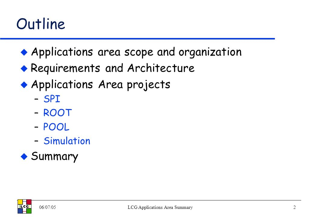 06/07/05LCG Applications Area Summary2 Outline Applications area scope and organization Requirements and Architecture Applications Area projects –SPI –ROOT –POOL –Simulation Summary