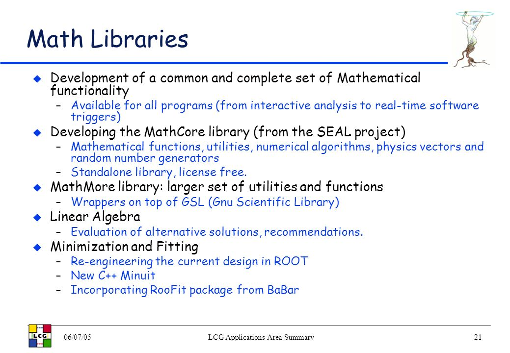 06/07/05LCG Applications Area Summary21 Math Libraries Development of a common and complete set of Mathematical functionality –Available for all programs (from interactive analysis to real-time software triggers) Developing the MathCore library (from the SEAL project) –Mathematical functions, utilities, numerical algorithms, physics vectors and random number generators –Standalone library, license free.