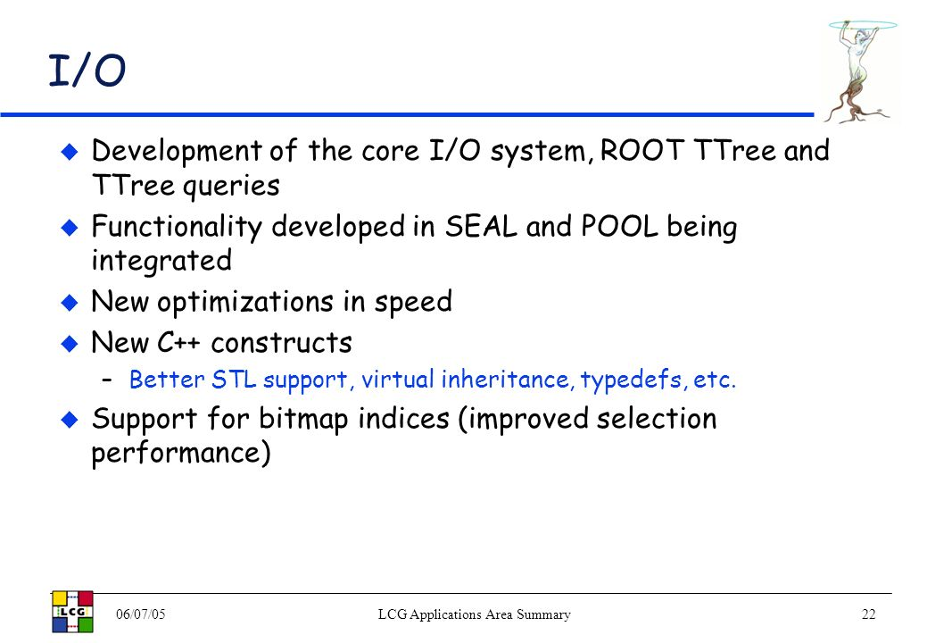 06/07/05LCG Applications Area Summary22 I/O Development of the core I/O system, ROOT TTree and TTree queries Functionality developed in SEAL and POOL being integrated New optimizations in speed New C++ constructs –Better STL support, virtual inheritance, typedefs, etc.
