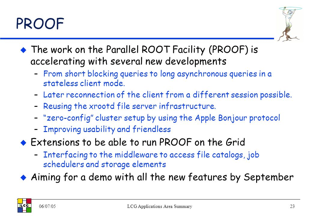 06/07/05LCG Applications Area Summary23 PROOF The work on the Parallel ROOT Facility (PROOF) is accelerating with several new developments –From short blocking queries to long asynchronous queries in a stateless client mode.