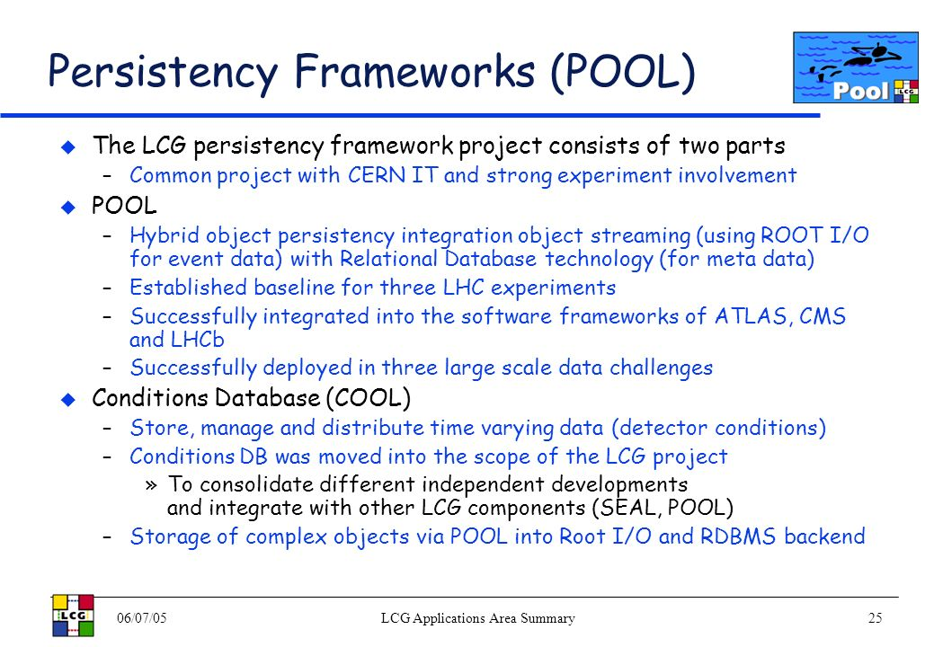 06/07/05LCG Applications Area Summary25 Persistency Frameworks (POOL) The LCG persistency framework project consists of two parts –Common project with CERN IT and strong experiment involvement POOL –Hybrid object persistency integration object streaming (using ROOT I/O for event data) with Relational Database technology (for meta data) –Established baseline for three LHC experiments –Successfully integrated into the software frameworks of ATLAS, CMS and LHCb –Successfully deployed in three large scale data challenges Conditions Database (COOL) –Store, manage and distribute time varying data (detector conditions) –Conditions DB was moved into the scope of the LCG project »To consolidate different independent developments and integrate with other LCG components (SEAL, POOL) –Storage of complex objects via POOL into Root I/O and RDBMS backend
