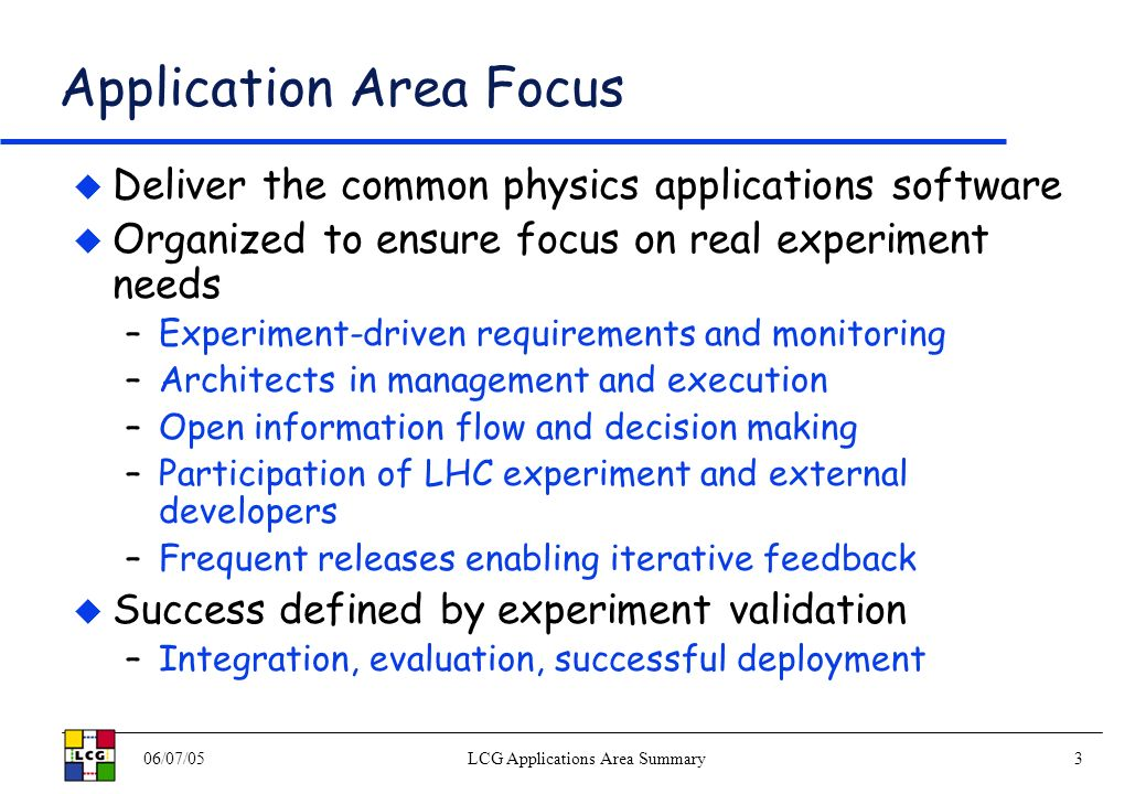 06/07/05LCG Applications Area Summary3 Application Area Focus Deliver the common physics applications software Organized to ensure focus on real experiment needs –Experiment-driven requirements and monitoring –Architects in management and execution –Open information flow and decision making –Participation of LHC experiment and external developers –Frequent releases enabling iterative feedback Success defined by experiment validation –Integration, evaluation, successful deployment