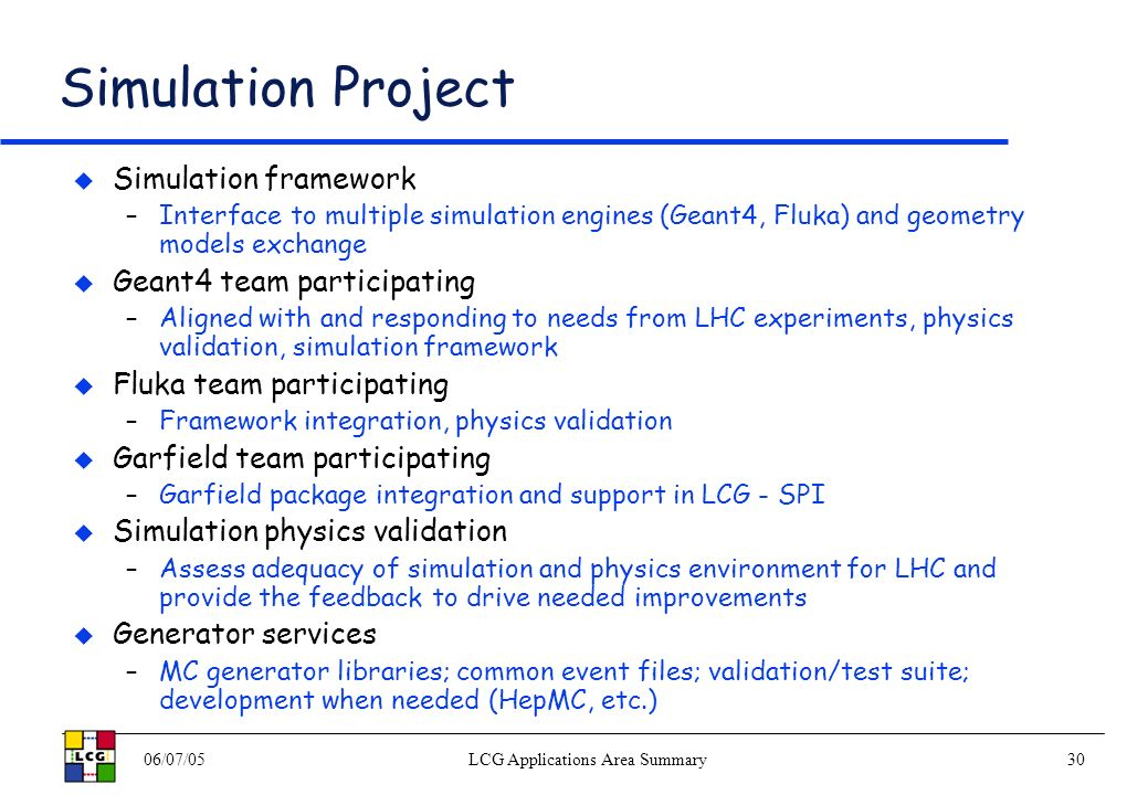 06/07/05LCG Applications Area Summary30 Simulation Project Simulation framework –Interface to multiple simulation engines (Geant4, Fluka) and geometry models exchange Geant4 team participating –Aligned with and responding to needs from LHC experiments, physics validation, simulation framework Fluka team participating –Framework integration, physics validation Garfield team participating –Garfield package integration and support in LCG - SPI Simulation physics validation –Assess adequacy of simulation and physics environment for LHC and provide the feedback to drive needed improvements Generator services –MC generator libraries; common event files; validation/test suite; development when needed (HepMC, etc.)