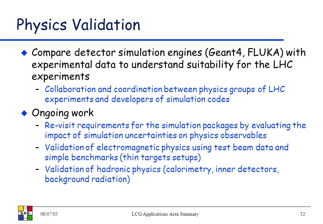 06/07/05LCG Applications Area Summary32 Physics Validation Compare detector simulation engines (Geant4, FLUKA) with experimental data to understand suitability for the LHC experiments –Collaboration and coordination between physics groups of LHC experiments and developers of simulation codes Ongoing work –Re-visit requirements for the simulation packages by evaluating the impact of simulation uncertainties on physics observables –Validation of electromagnetic physics using test beam data and simple benchmarks (thin targets setups) –Validation of hadronic physics (calorimetry, inner detectors, background radiation)