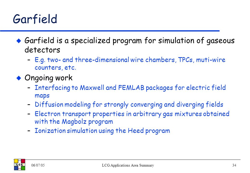 06/07/05LCG Applications Area Summary34 Garfield Garfield is a specialized program for simulation of gaseous detectors –E.g.