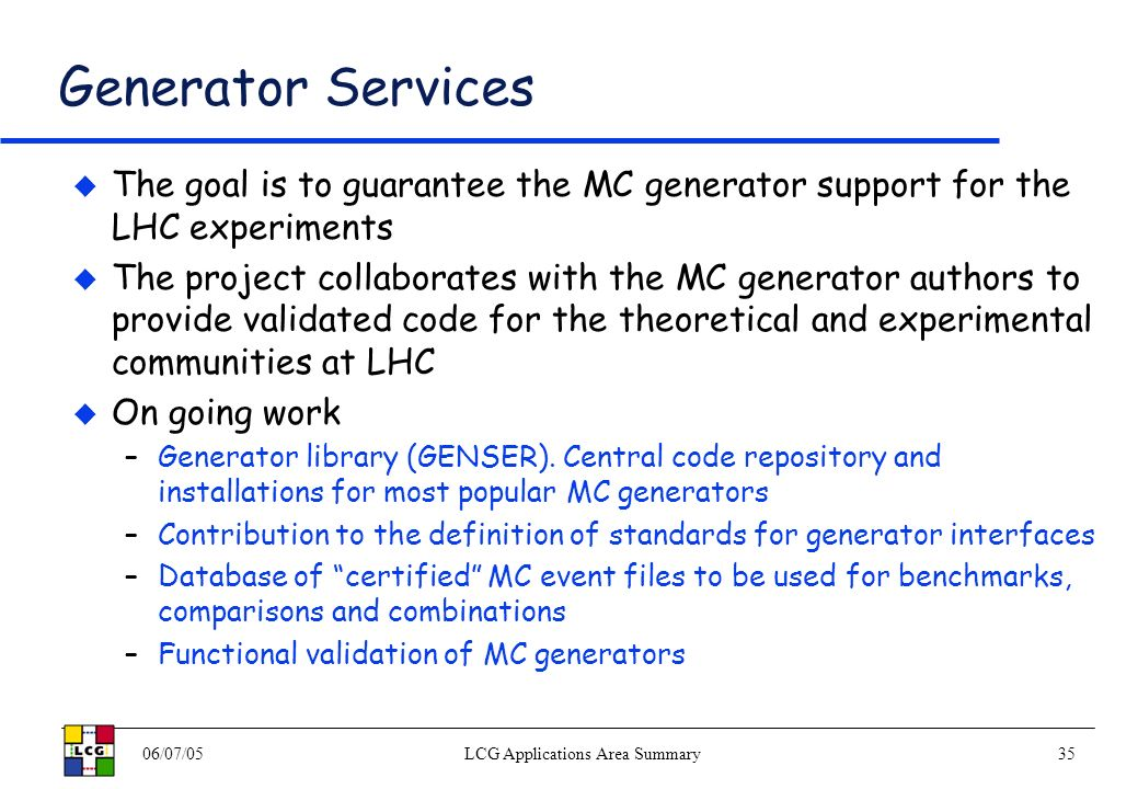 06/07/05LCG Applications Area Summary35 Generator Services The goal is to guarantee the MC generator support for the LHC experiments The project collaborates with the MC generator authors to provide validated code for the theoretical and experimental communities at LHC On going work –Generator library (GENSER).