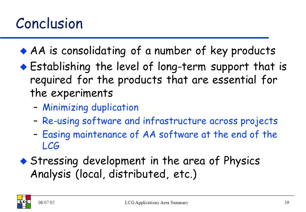 06/07/05LCG Applications Area Summary39 Conclusion AA is consolidating of a number of key products Establishing the level of long-term support that is required for the products that are essential for the experiments –Minimizing duplication –Re-using software and infrastructure across projects –Easing maintenance of AA software at the end of the LCG Stressing development in the area of Physics Analysis (local, distributed, etc.)