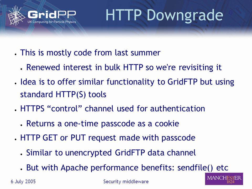 6 July 2005Security middleware HTTP Downgrade This is mostly code from last summer Renewed interest in bulk HTTP so we re revisiting it Idea is to offer similar functionality to GridFTP but using standard HTTP(S) tools HTTPS control channel used for authentication Returns a one-time passcode as a cookie HTTP GET or PUT request made with passcode Similar to unencrypted GridFTP data channel But with Apache performance benefits: sendfile() etc