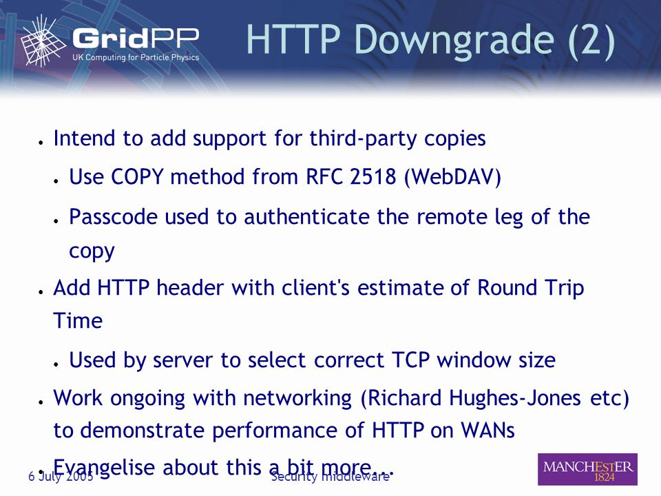 6 July 2005Security middleware HTTP Downgrade (2) Intend to add support for third-party copies Use COPY method from RFC 2518 (WebDAV) Passcode used to authenticate the remote leg of the copy Add HTTP header with client s estimate of Round Trip Time Used by server to select correct TCP window size Work ongoing with networking (Richard Hughes-Jones etc) to demonstrate performance of HTTP on WANs Evangelise about this a bit more...