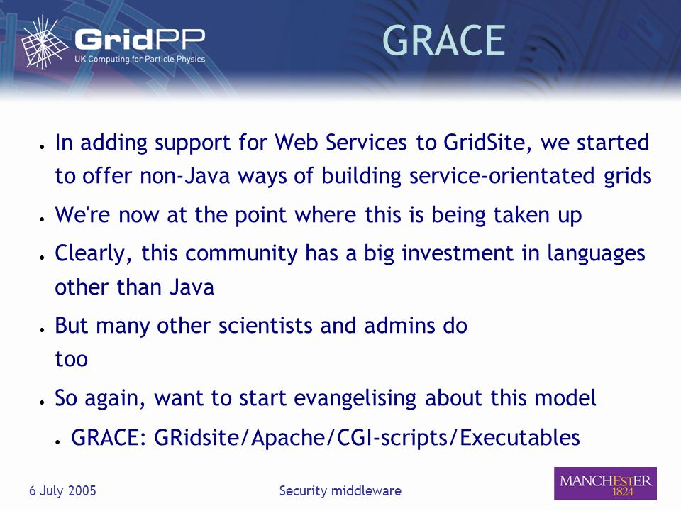 6 July 2005Security middleware GRACE In adding support for Web Services to GridSite, we started to offer non-Java ways of building service-orientated grids We re now at the point where this is being taken up Clearly, this community has a big investment in languages other than Java But many other scientists and admins do too So again, want to start evangelising about this model GRACE: GRidsite/Apache/CGI-scripts/Executables