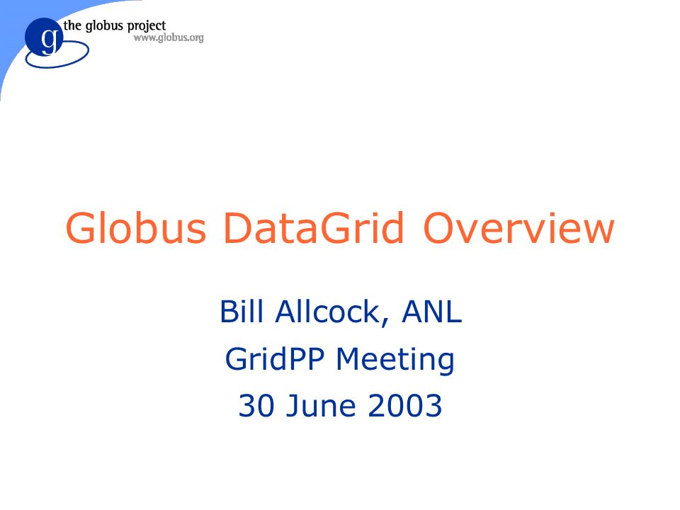 Globus DataGrid Overview Bill Allcock, ANL GridPP Meeting 30 June 2003