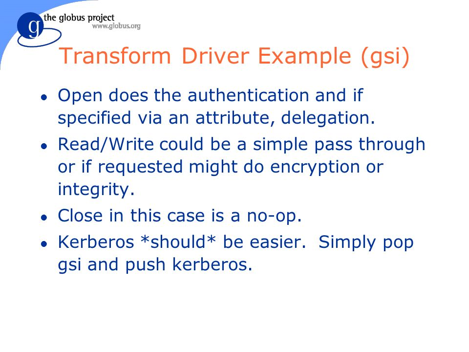Transform Driver Example (gsi) l Open does the authentication and if specified via an attribute, delegation.