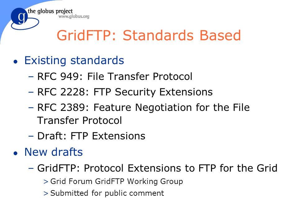 GridFTP: Standards Based l Existing standards –RFC 949: File Transfer Protocol –RFC 2228: FTP Security Extensions –RFC 2389: Feature Negotiation for the File Transfer Protocol –Draft: FTP Extensions l New drafts –GridFTP: Protocol Extensions to FTP for the Grid >Grid Forum GridFTP Working Group >Submitted for public comment