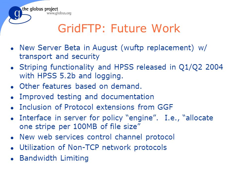 GridFTP: Future Work l New Server Beta in August (wuftp replacement) w/ transport and security l Striping functionality and HPSS released in Q1/Q with HPSS 5.2b and logging.