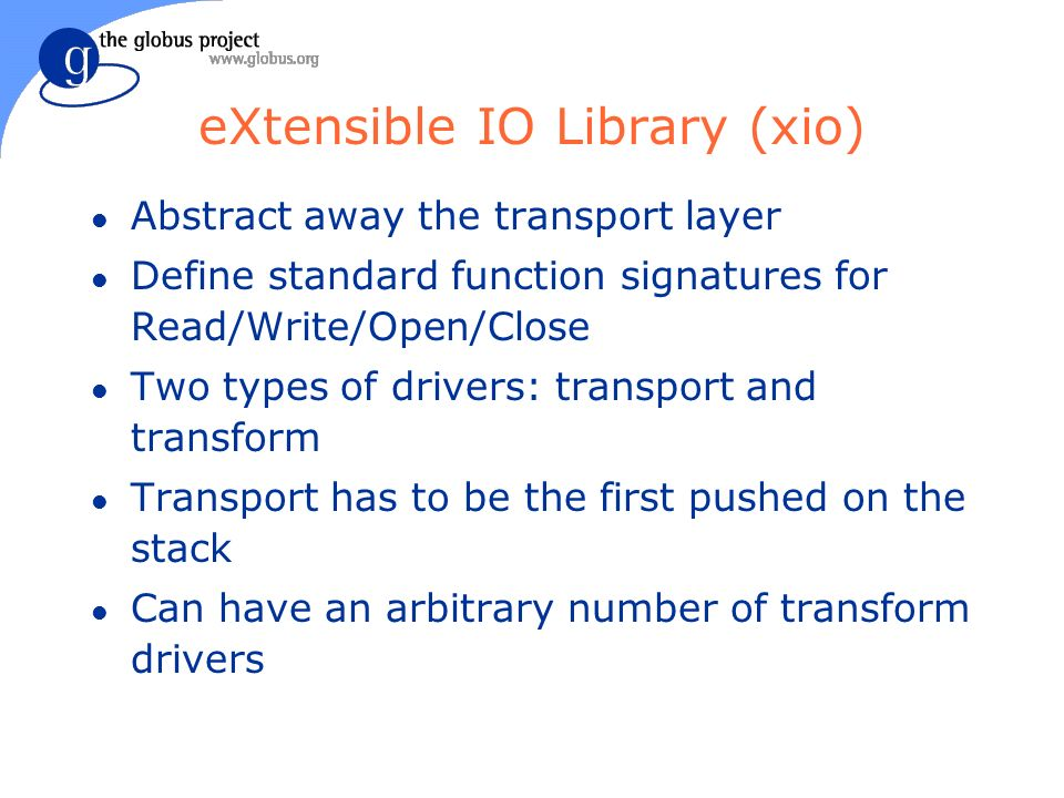 eXtensible IO Library (xio) l Abstract away the transport layer l Define standard function signatures for Read/Write/Open/Close l Two types of drivers: transport and transform l Transport has to be the first pushed on the stack l Can have an arbitrary number of transform drivers