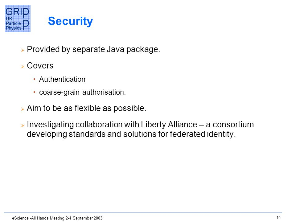 10 eScience -All Hands Meeting 2-4 September 2003 Security Provided by separate Java package. Covers Authentication coarse-grain authorisation. Aim to
