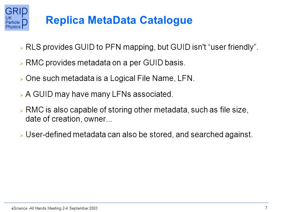 7 eScience -All Hands Meeting 2-4 September 2003 Replica MetaData Catalogue RLS provides GUID to PFN mapping, but GUID isn't user friendly. RMC provid