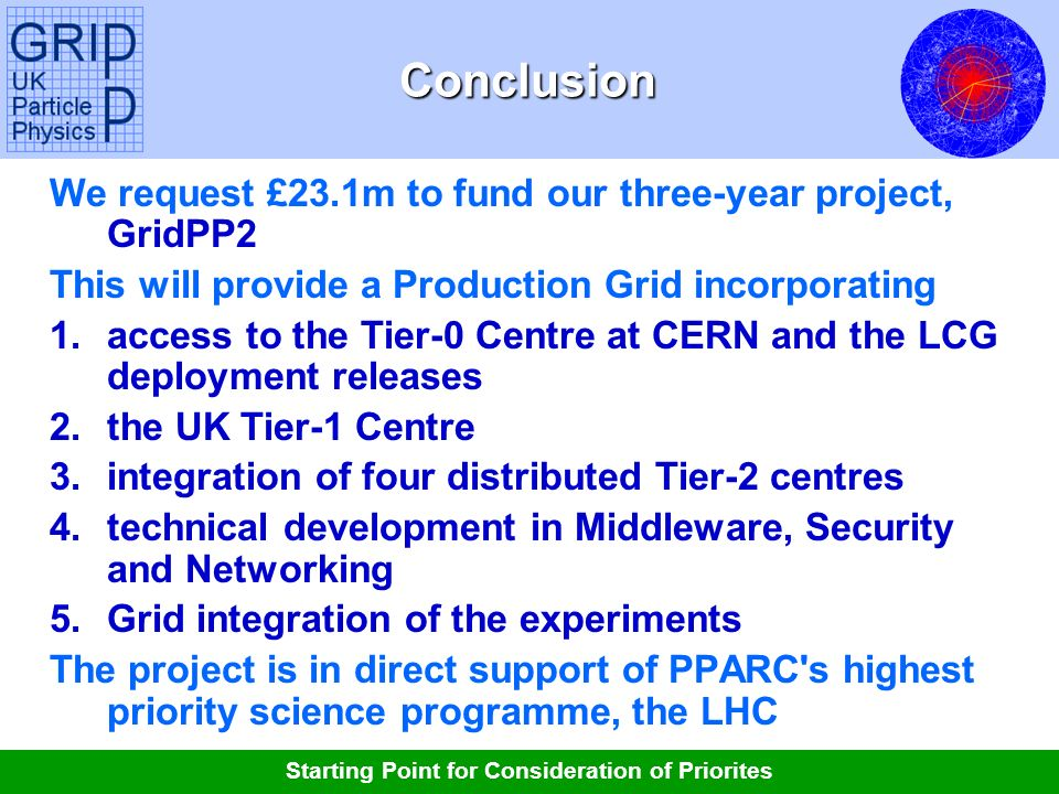 Tony Doyle - University of GlasgowConclusion We request £23.1m to fund our three-year project, GridPP2 This will provide a Production Grid incorporating 1.access to the Tier-0 Centre at CERN and the LCG deployment releases 2.the UK Tier-1 Centre 3.integration of four distributed Tier-2 centres 4.technical development in Middleware, Security and Networking 5.Grid integration of the experiments The project is in direct support of PPARC s highest priority science programme, the LHC Starting Point for Consideration of Priorites
