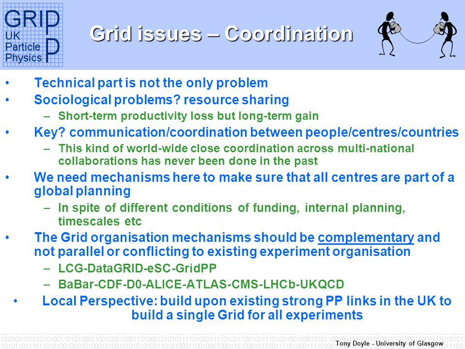 Tony Doyle - University of Glasgow Grid issues – Coordination Technical part is not the only problem Sociological problems? resource sharing –Short-te