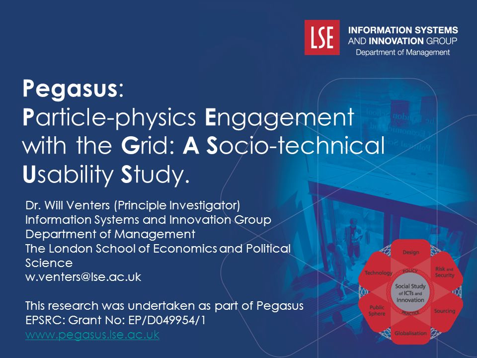 www.pegasus.lse.ac.uk w.venters@lse.ac.uk Pegasus : P article-physics E ngagement with the G rid: A S ocio-technical U sability S tudy.