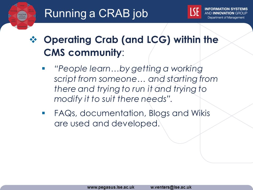 www.pegasus.lse.ac.uk w.venters@lse.ac.uk Running a CRAB job Operating Crab (and LCG) within the CMS community : People learn…by getting a working script from someone… and starting from there and trying to run it and trying to modify it to suit there needs.