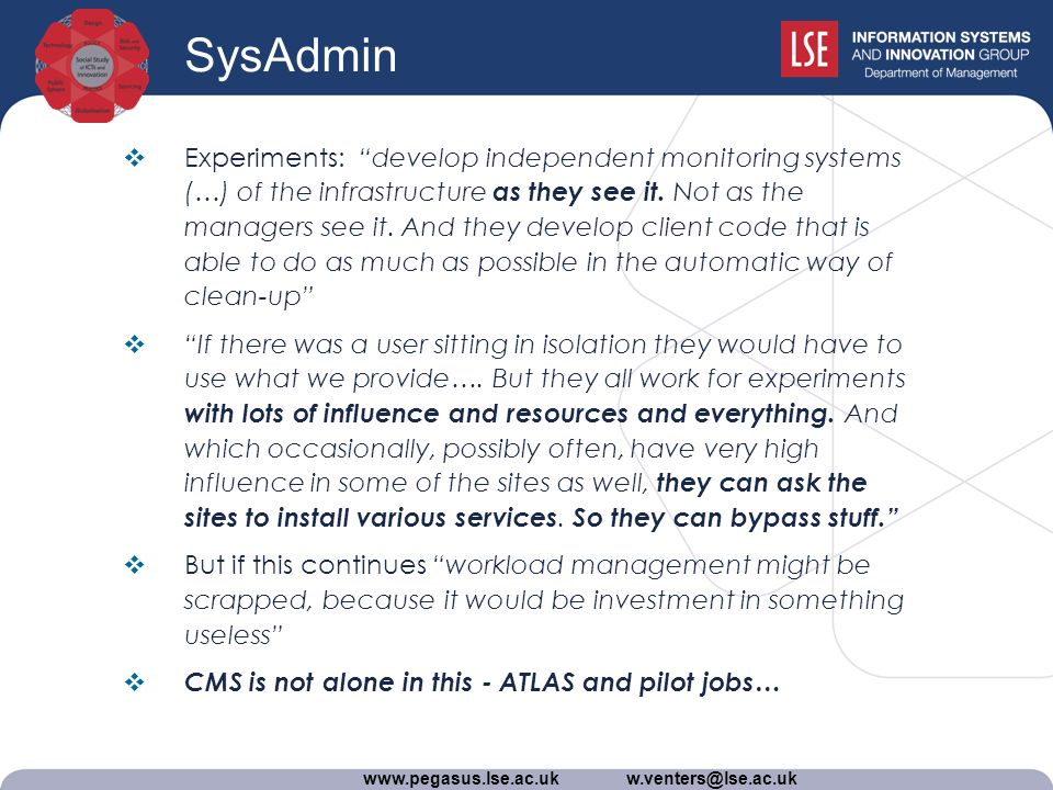 www.pegasus.lse.ac.uk w.venters@lse.ac.uk SysAdmin Experiments: develop independent monitoring systems (…) of the infrastructure as they see it.