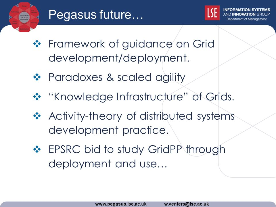 www.pegasus.lse.ac.uk w.venters@lse.ac.uk Pegasus future… Framework of guidance on Grid development/deployment.