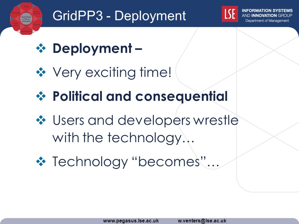 www.pegasus.lse.ac.uk w.venters@lse.ac.uk GridPP3 - Deployment Deployment – Very exciting time.