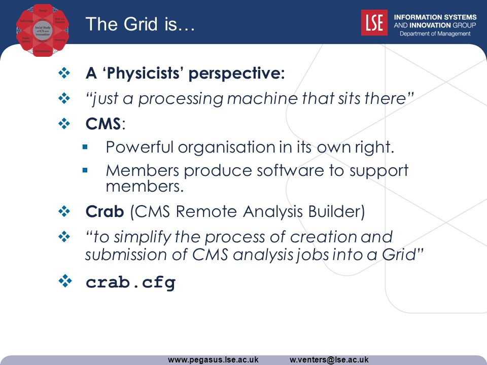 www.pegasus.lse.ac.uk w.venters@lse.ac.uk The Grid is… A Physicists perspective: just a processing machine that sits there CMS : Powerful organisation in its own right.