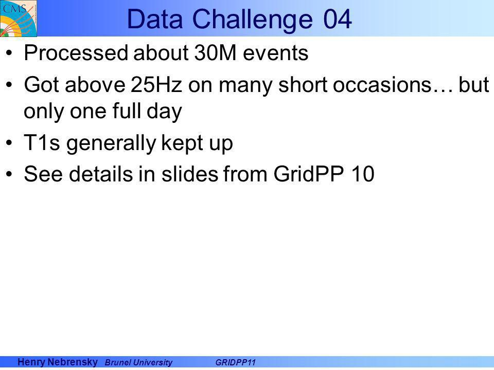 Henry Nebrensky Brunel UniversityGRIDPP11 Data Challenge 04 Processed about 30M events Got above 25Hz on many short occasions… but only one full day T