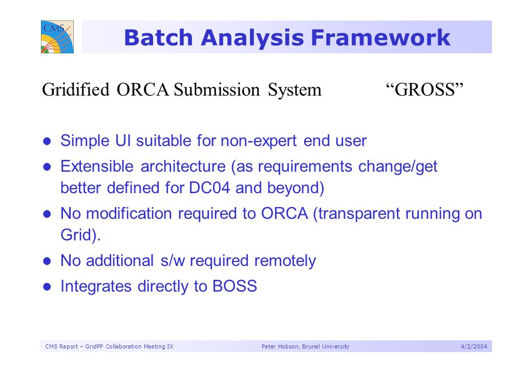 CMS Report – GridPP Collaboration Meeting IX Peter Hobson, Brunel University4/2/2004 Batch Analysis Framework Gridified ORCA Submission SystemGROSS Simple UI suitable for non-expert end user Extensible architecture (as requirements change/get better defined for DC04 and beyond) No modification required to ORCA (transparent running on Grid).