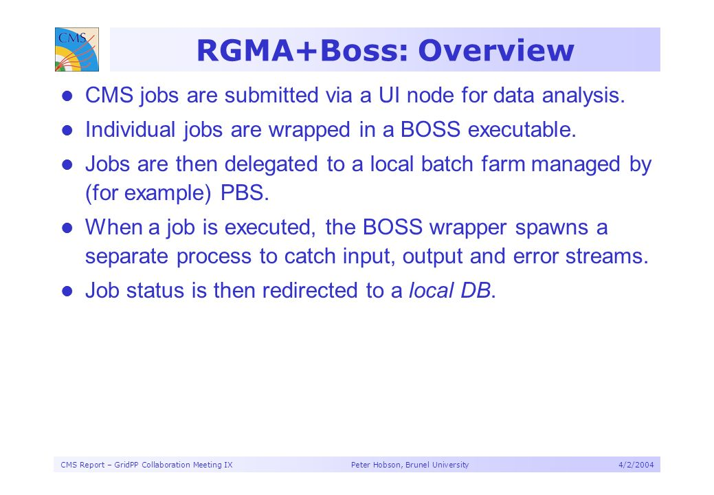 CMS Report – GridPP Collaboration Meeting IX Peter Hobson, Brunel University4/2/2004 RGMA+Boss: Overview CMS jobs are submitted via a UI node for data analysis.
