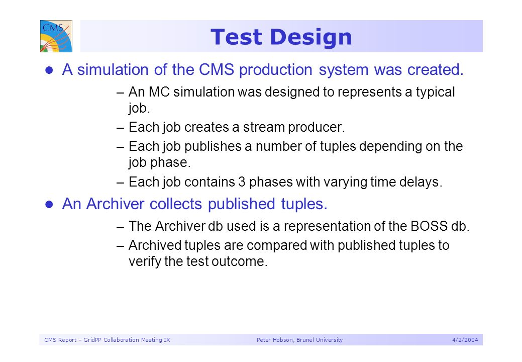 CMS Report – GridPP Collaboration Meeting IX Peter Hobson, Brunel University4/2/2004 Test Design A simulation of the CMS production system was created.