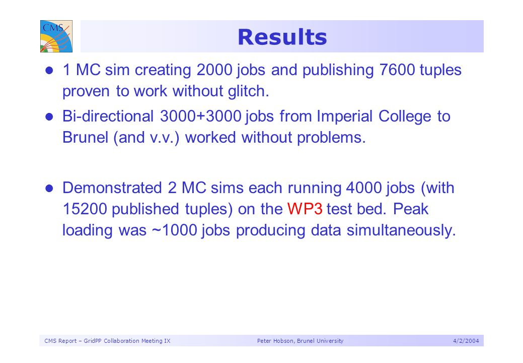 CMS Report – GridPP Collaboration Meeting IX Peter Hobson, Brunel University4/2/2004 Results 1 MC sim creating 2000 jobs and publishing 7600 tuples proven to work without glitch.