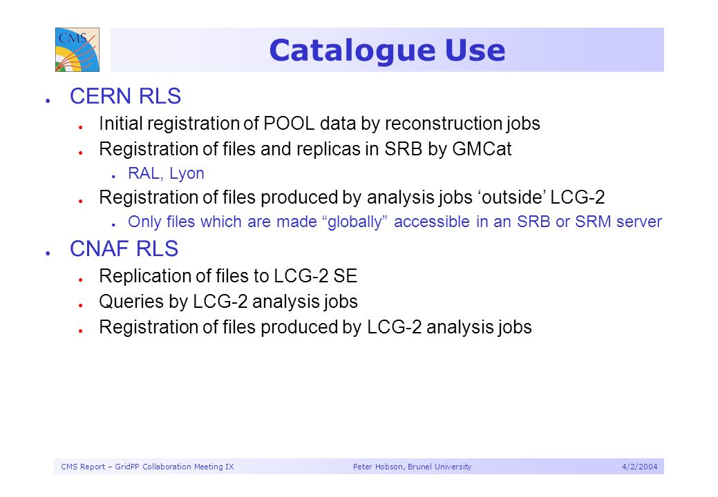 CMS Report – GridPP Collaboration Meeting IX Peter Hobson, Brunel University4/2/2004 Catalogue Use CERN RLS Initial registration of POOL data by reconstruction jobs Registration of files and replicas in SRB by GMCat RAL, Lyon Registration of files produced by analysis jobs outside LCG-2 Only files which are made globally accessible in an SRB or SRM server CNAF RLS Replication of files to LCG-2 SE Queries by LCG-2 analysis jobs Registration of files produced by LCG-2 analysis jobs