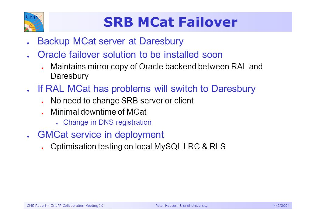 CMS Report – GridPP Collaboration Meeting IX Peter Hobson, Brunel University4/2/2004 SRB MCat Failover Backup MCat server at Daresbury Oracle failover solution to be installed soon Maintains mirror copy of Oracle backend between RAL and Daresbury If RAL MCat has problems will switch to Daresbury No need to change SRB server or client Minimal downtime of MCat Change in DNS registration GMCat service in deployment Optimisation testing on local MySQL LRC & RLS