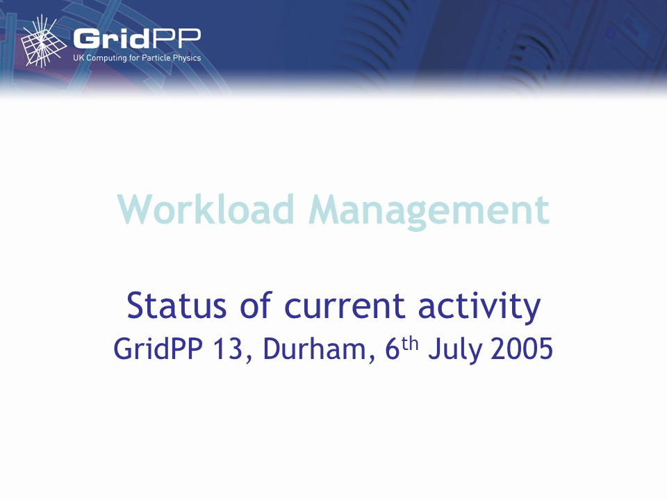 Workload Management Status of current activity GridPP 13, Durham, 6 th July 2005