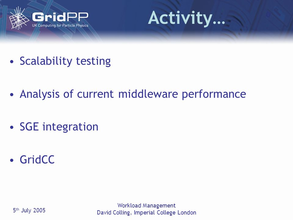 5 th July 2005 Workload Management David Colling, Imperial College London Activity… Scalability testing Analysis of current middleware performance SGE integration GridCC